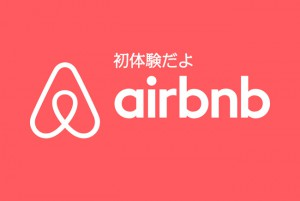Airbnb初体験!民泊は旅のスタンダードになり得るのか?