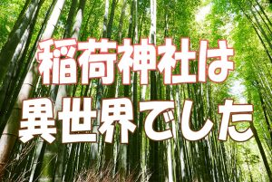 京都旅行で行った稲荷神社は異世界でした。