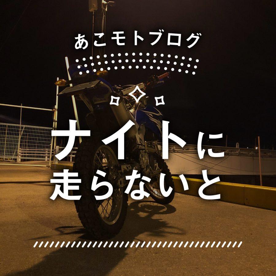 あこモトブログ:No03~ナイトに走らないと~